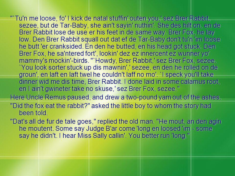 `Tu n me loose, fo I kick de natal stuffin outen you, sez Brer Rabbit, sezee, but de Tar-Baby, she ain t sayin nuthin . She des hilt on, en de Brer Rabbit lose de use er his feet in de same way. Brer Fox, he lay low. Den Brer Rabbit squall out dat ef de Tar-Baby don t tu n im loose he butt er cranksided. En den he butted, en his head got stuck. Den Brer Fox, he sa ntered fort , lookin dez ez innercent ez wunner yo mammy s mockin -birds. `Howdy, Brer Rabbit, sez Brer Fox, sezee. `You look sorter stuck up dis mawnin , sezee, en den he rolled on de groun , en laft en laft twel he couldn t laff no mo . `I speck you ll take dinner wid me dis time, Brer Rabbit. I done laid in some calamus root, en I ain t gwineter take no skuse, sez Brer Fox, sezee.