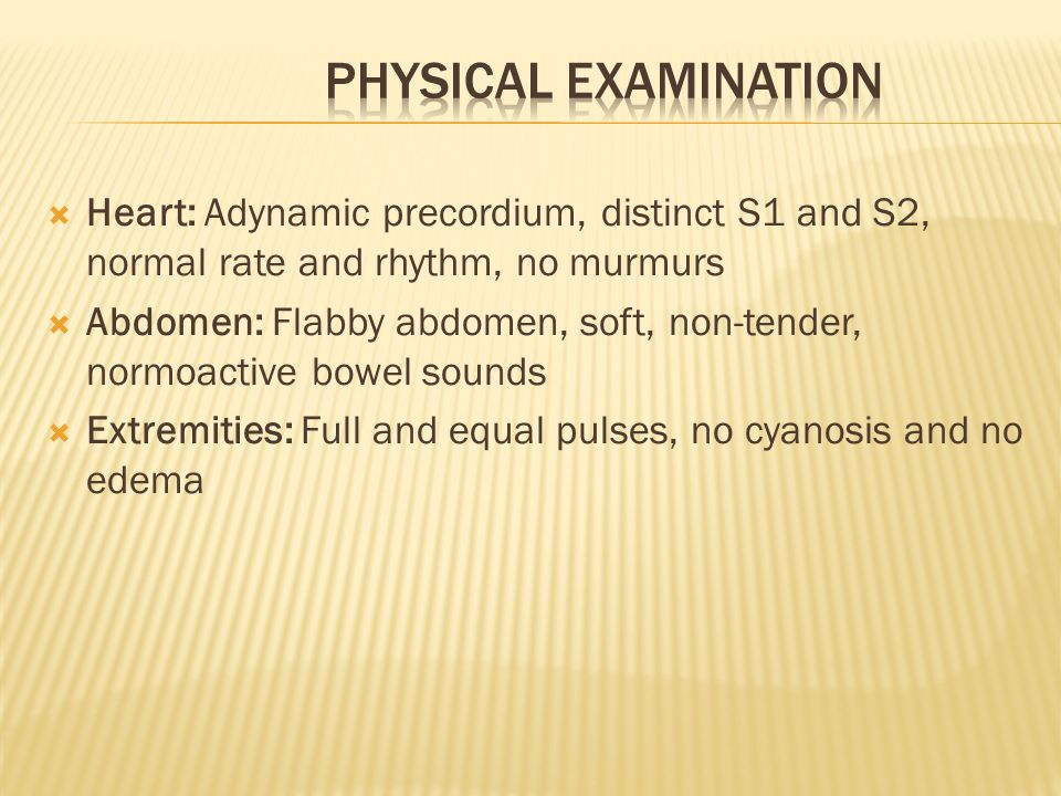 Physical Examination Heart: Adynamic precordium, distinct S1 and S2, normal rate and rhythm, no murmurs.