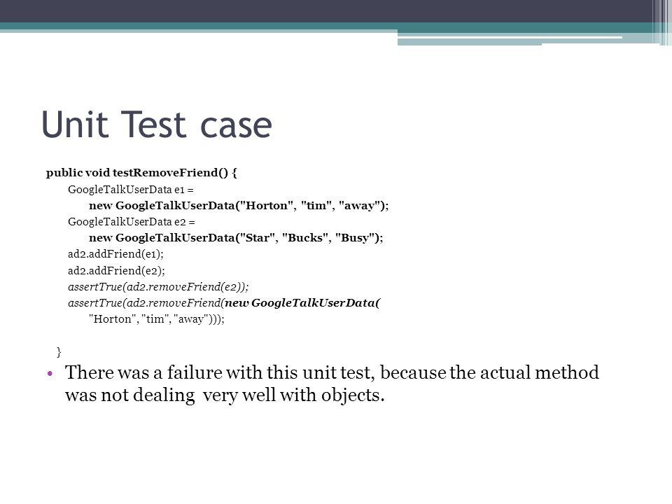 Unit Test casepublic void testRemoveFriend() { GoogleTalkUserData e1 = new GoogleTalkUserData( Horton , tim , away );