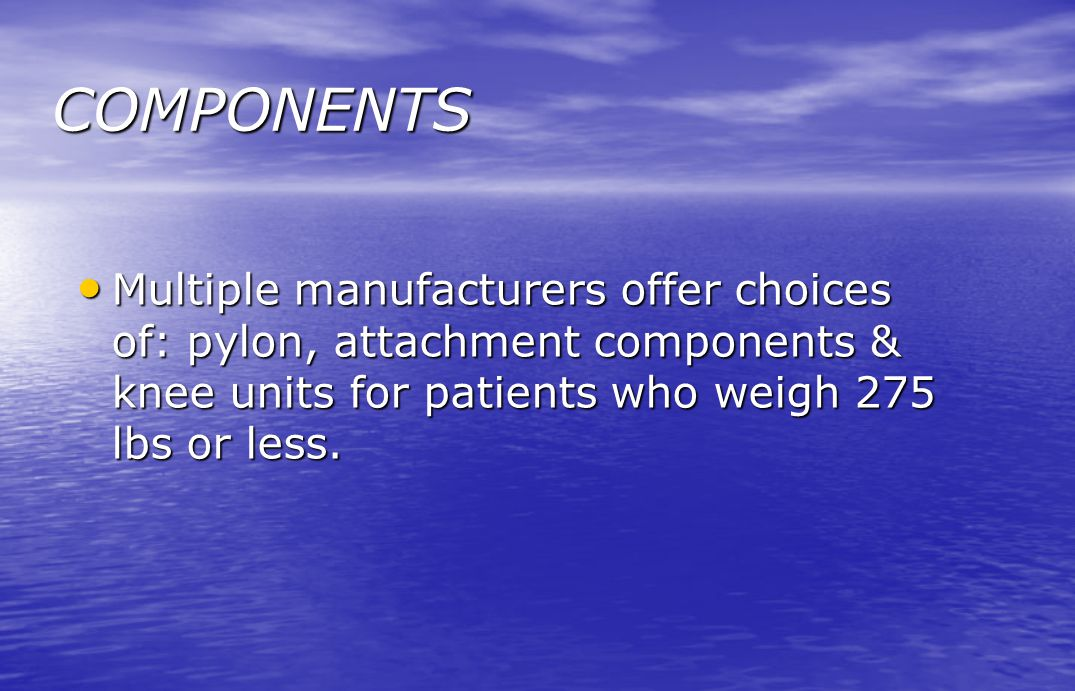COMPONENTS Multiple manufacturers offer choices of: pylon, attachment components & knee units for patients who weigh 275 lbs or less.