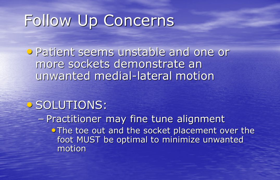 Follow Up Concerns Patient seems unstable and one or more sockets demonstrate an unwanted medial-lateral motion.
