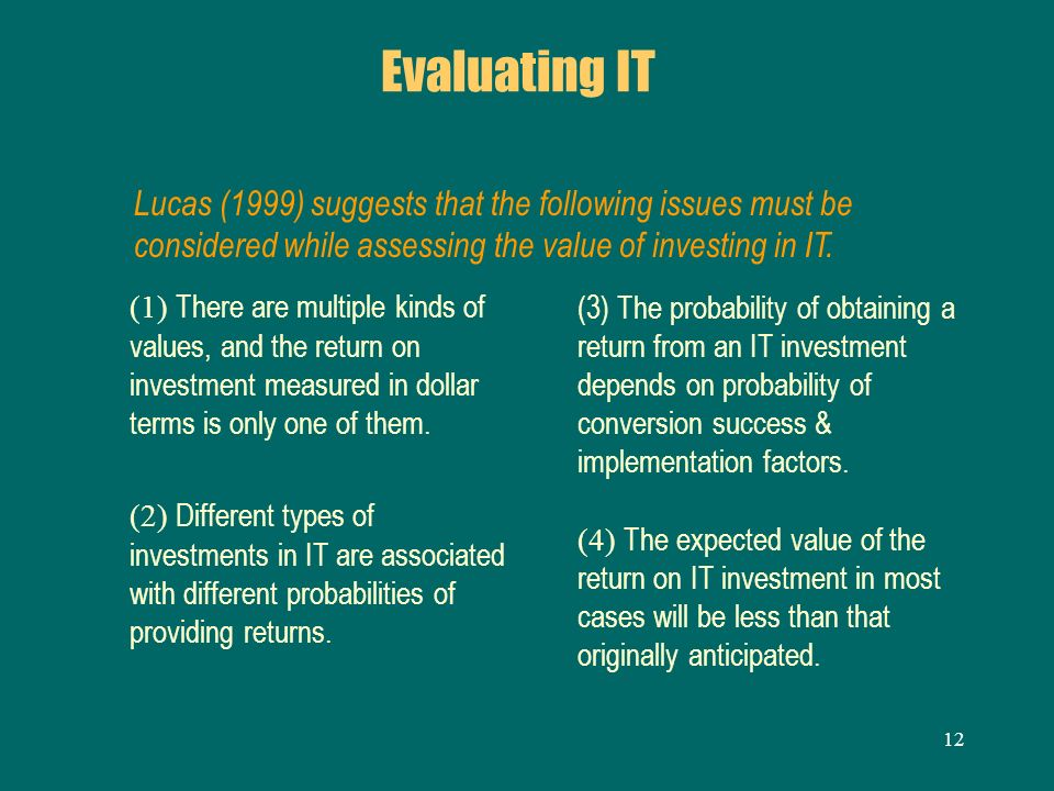 Evaluating IT Lucas (1999) suggests that the following issues must be considered while assessing the value of investing in IT.
