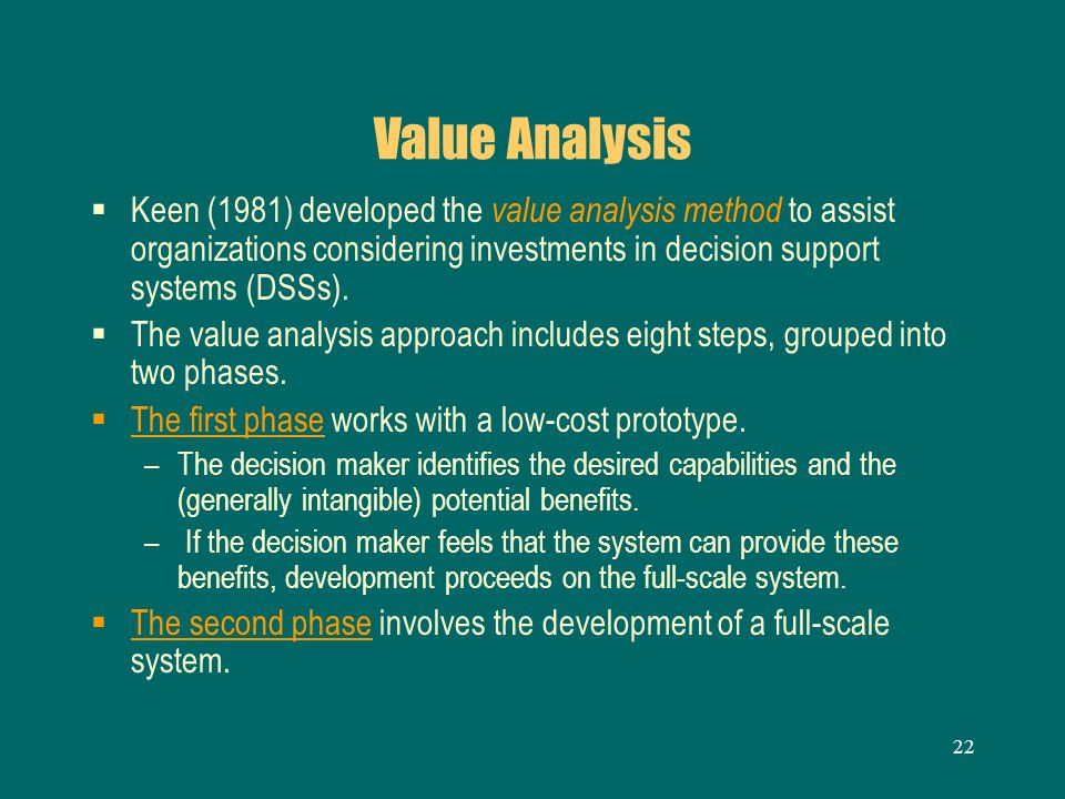 Value Analysis Keen (1981) developed the value analysis method to assist organizations considering investments in decision support systems (DSSs).