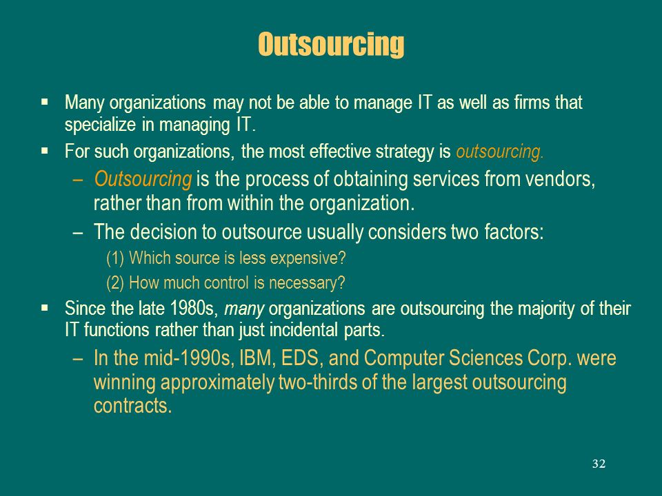 Outsourcing Many organizations may not be able to manage IT as well as firms that specialize in managing IT.