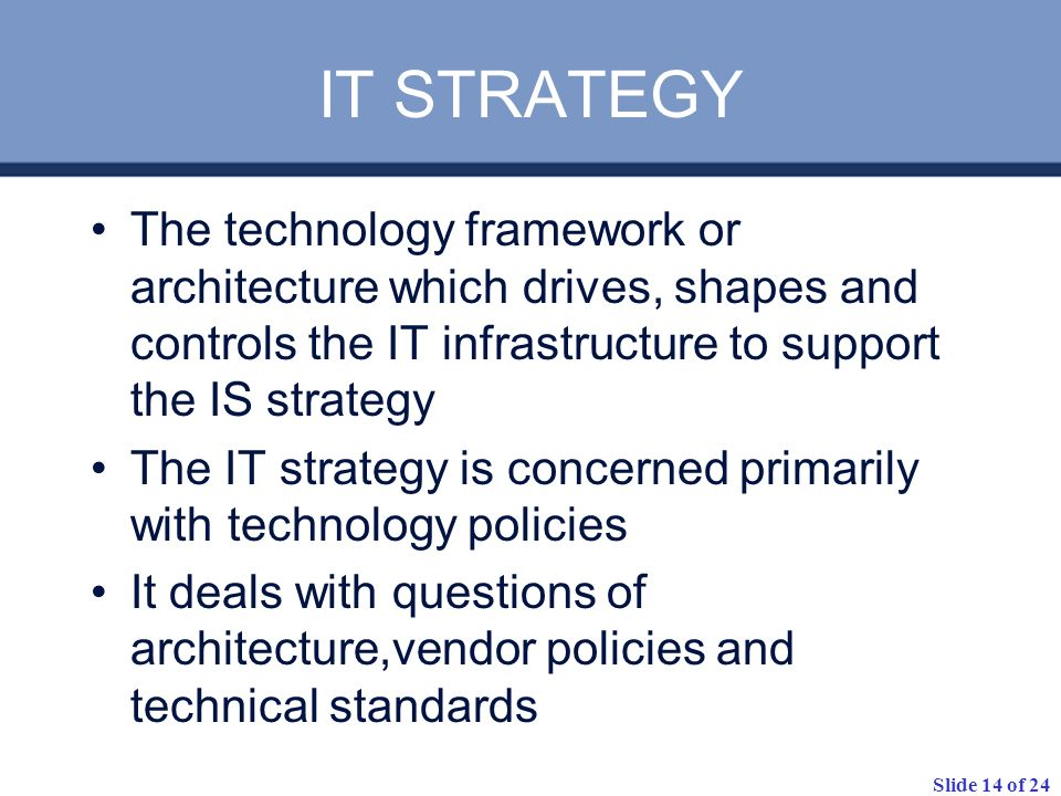 IT STRATEGYThe technology framework or architecture which drives, shapes and controls the IT infrastructure to support the IS strategy.