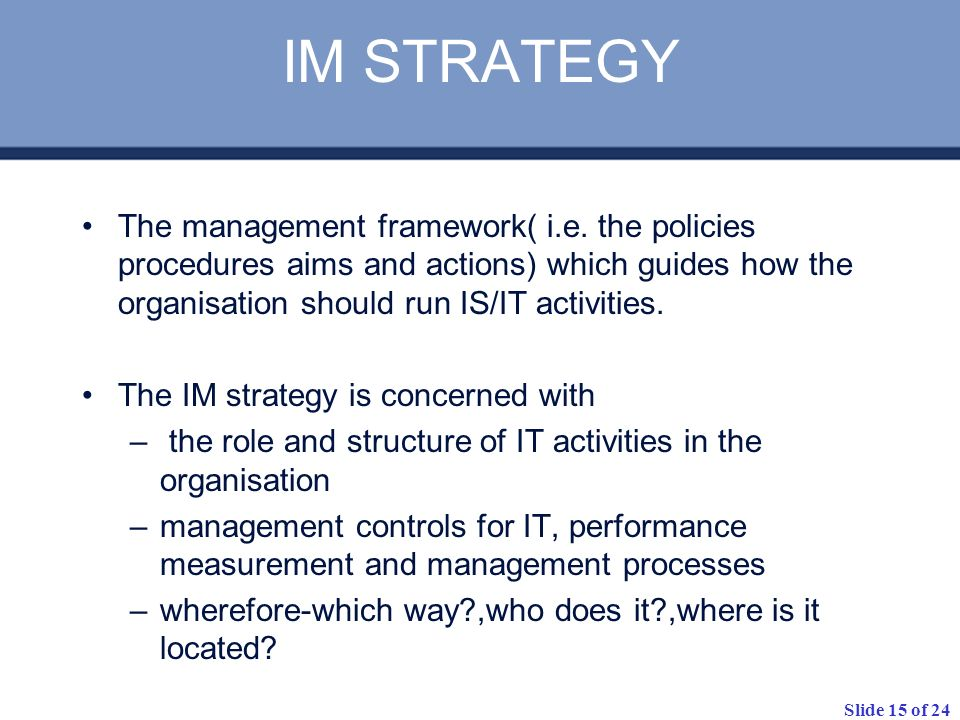 IM STRATEGYThe management framework( i.e. the policies procedures aims and actions) which guides how the organisation should run IS/IT activities.