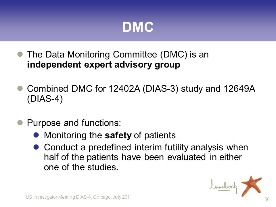 DMC The Data Monitoring Committee (DMC) is an independent expert advisory group. Combined DMC for 12402A (DIAS-3) study and 12649A (DIAS-4)