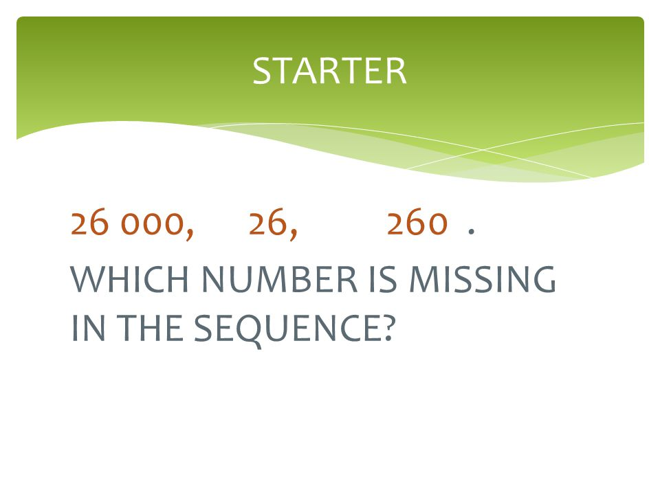 STARTER 26 000, 26, 260 . WHICH NUMBER IS MISSING IN THE SEQUENCE