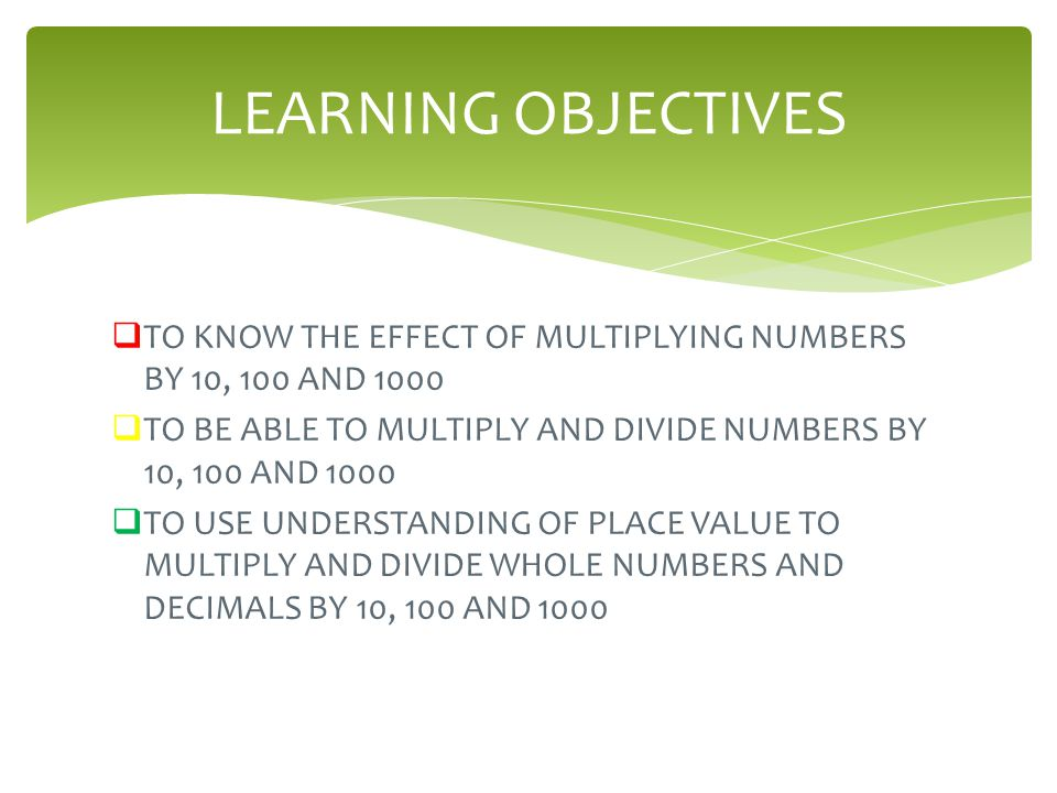 LEARNING OBJECTIVES TO KNOW THE EFFECT OF MULTIPLYING NUMBERS BY 10, 100 AND 1000. TO BE ABLE TO MULTIPLY AND DIVIDE NUMBERS BY 10, 100 AND 1000.