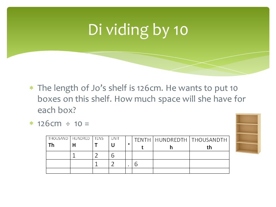 Di viding by 10 The length of Jo's shelf is 126cm. He wants to put 10 boxes on this shelf. How much space will she have for each box