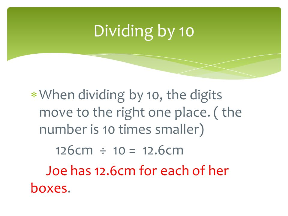 Dividing by 10 When dividing by 10, the digits move to the right one place. ( the number is 10 times smaller)