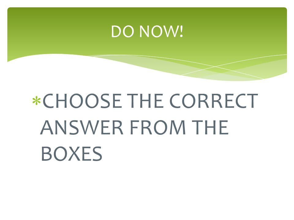 CHOOSE THE CORRECT ANSWER FROM THE BOXES