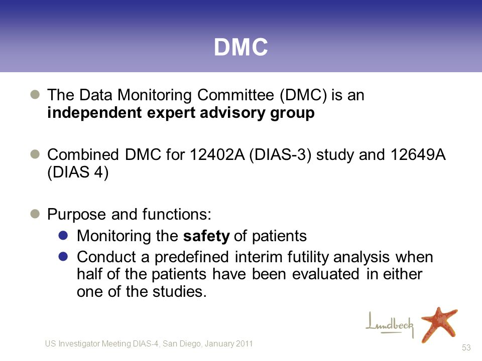 DMC The Data Monitoring Committee (DMC) is an independent expert advisory group. Combined DMC for 12402A (DIAS-3) study and 12649A (DIAS 4)