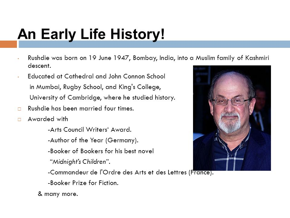 An Early Life History! Rushdie was born on 19 June 1947, Bombay, India, into a Muslim family of Kashmiri descent.