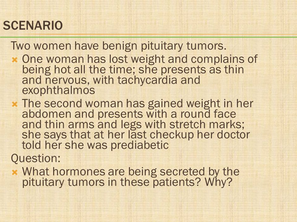 Scenario Two women have benign pituitary tumors.