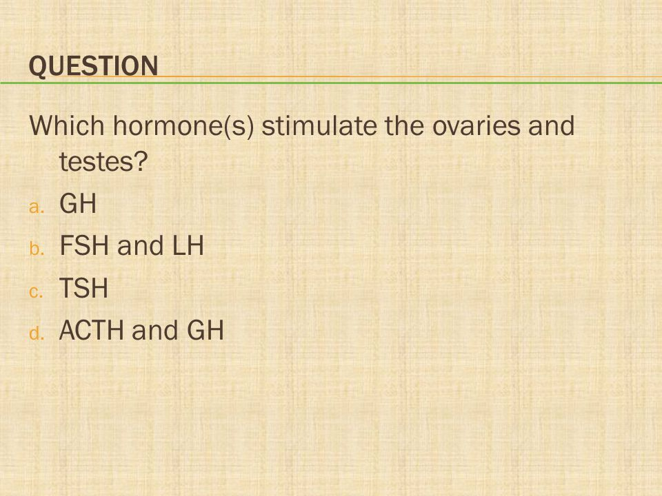 Question Which hormone(s) stimulate the ovaries and testes GH FSH and LH TSH ACTH and GH