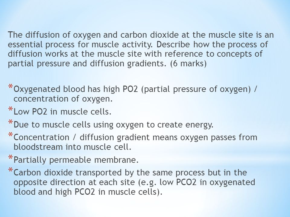 The diffusion of oxygen and carbon dioxide at the muscle site is an essential process for muscle activity. Describe how the process of diffusion works at the muscle site with reference to concepts of partial pressure and diffusion gradients. (6 marks)