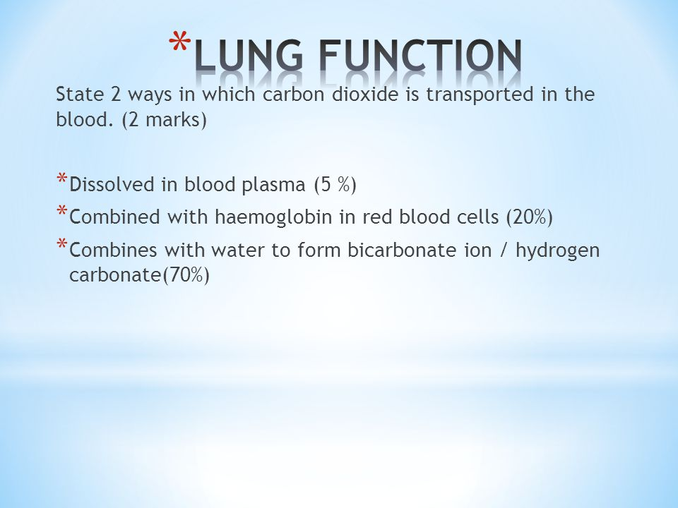 LUNG FUNCTION State 2 ways in which carbon dioxide is transported in the blood. (2 marks) Dissolved in blood plasma (5 %)