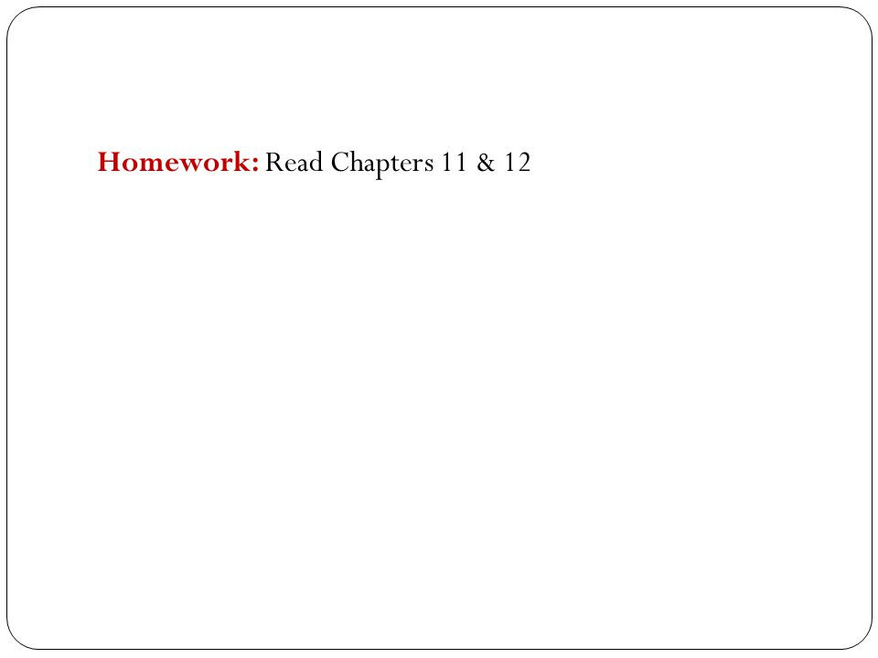 Homework: Read Chapters 11 & 12
