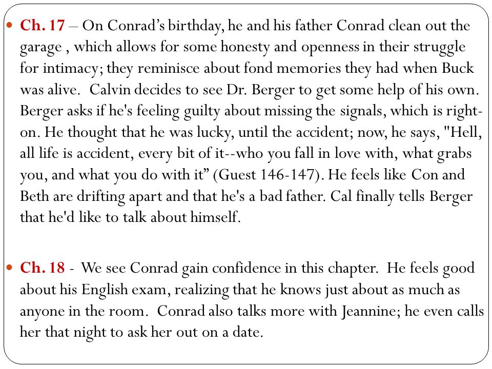 Ch. 17 – On Conrad's birthday, he and his father Conrad clean out the garage , which allows for some honesty and openness in their struggle for intimacy; they reminisce about fond memories they had when Buck was alive. Calvin decides to see Dr. Berger to get some help of his own. Berger asks if he s feeling guilty about missing the signals, which is right- on. He thought that he was lucky, until the accident; now, he says, Hell, all life is accident, every bit of it--who you fall in love with, what grabs you, and what you do with it (Guest 146-147). He feels like Con and Beth are drifting apart and that he s a bad father. Cal finally tells Berger that he d like to talk about himself.