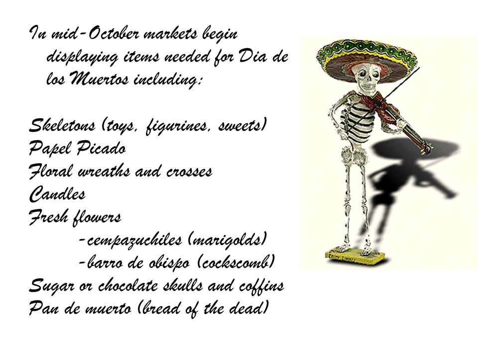 In mid-October markets begin displaying items needed for Dia de los Muertos including:
