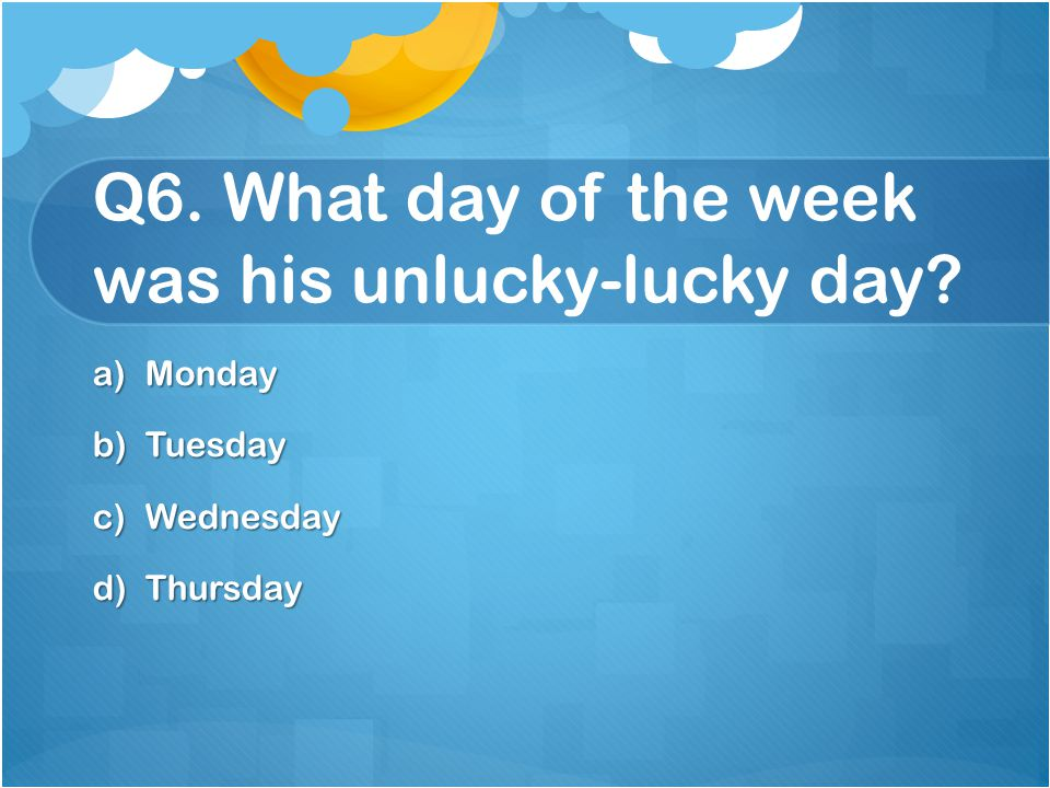 Q6. What day of the week was his unlucky-lucky day