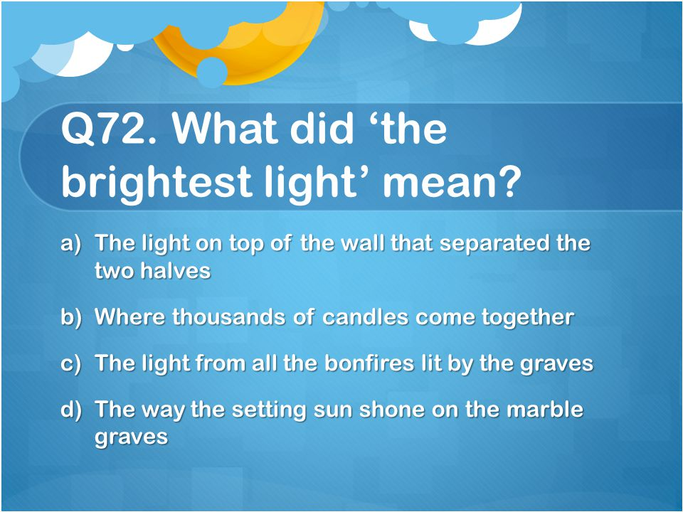 Q72. What did 'the brightest light' mean