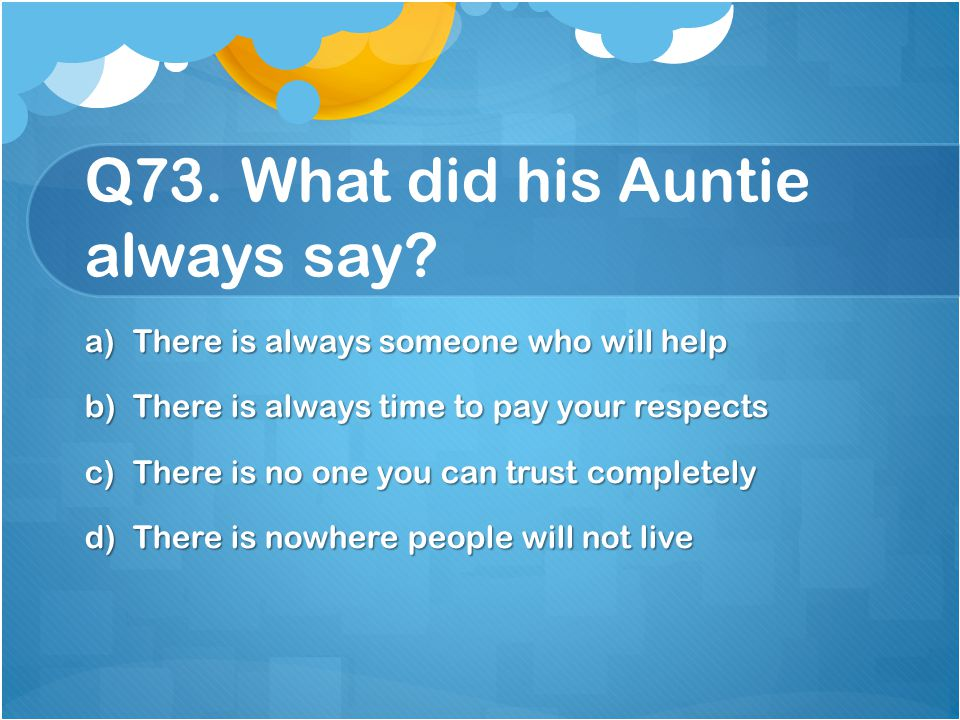 Q73. What did his Auntie always say