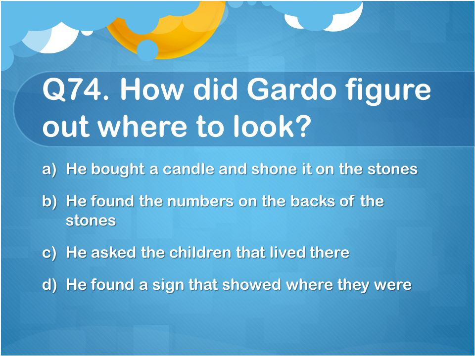 Q74. How did Gardo figure out where to look