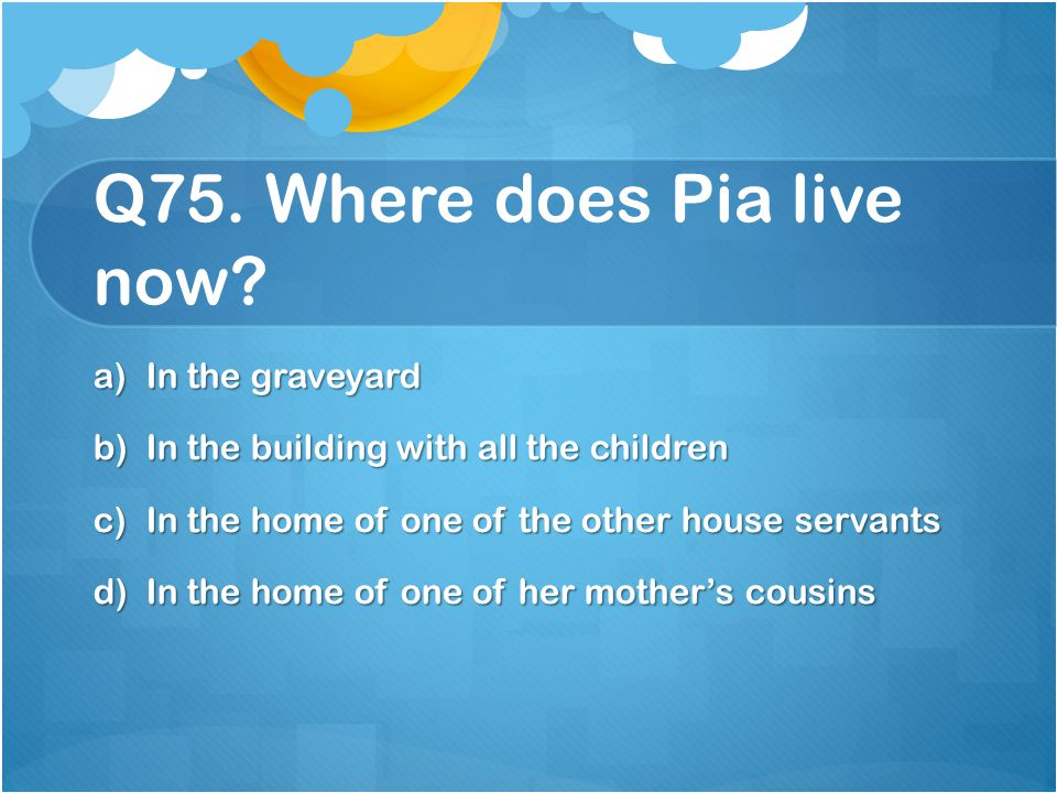 Q75. Where does Pia live now