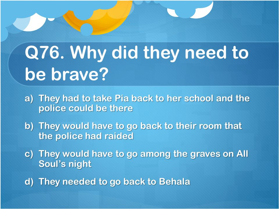 Q76. Why did they need to be brave