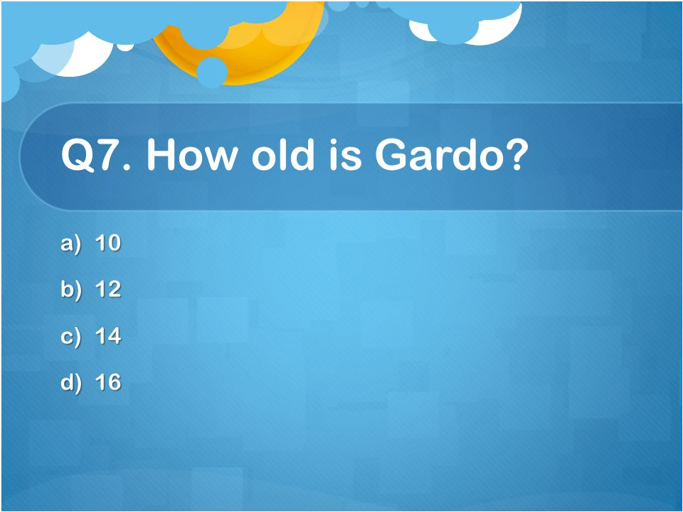 Q7. How old is Gardo 10 12 14 16