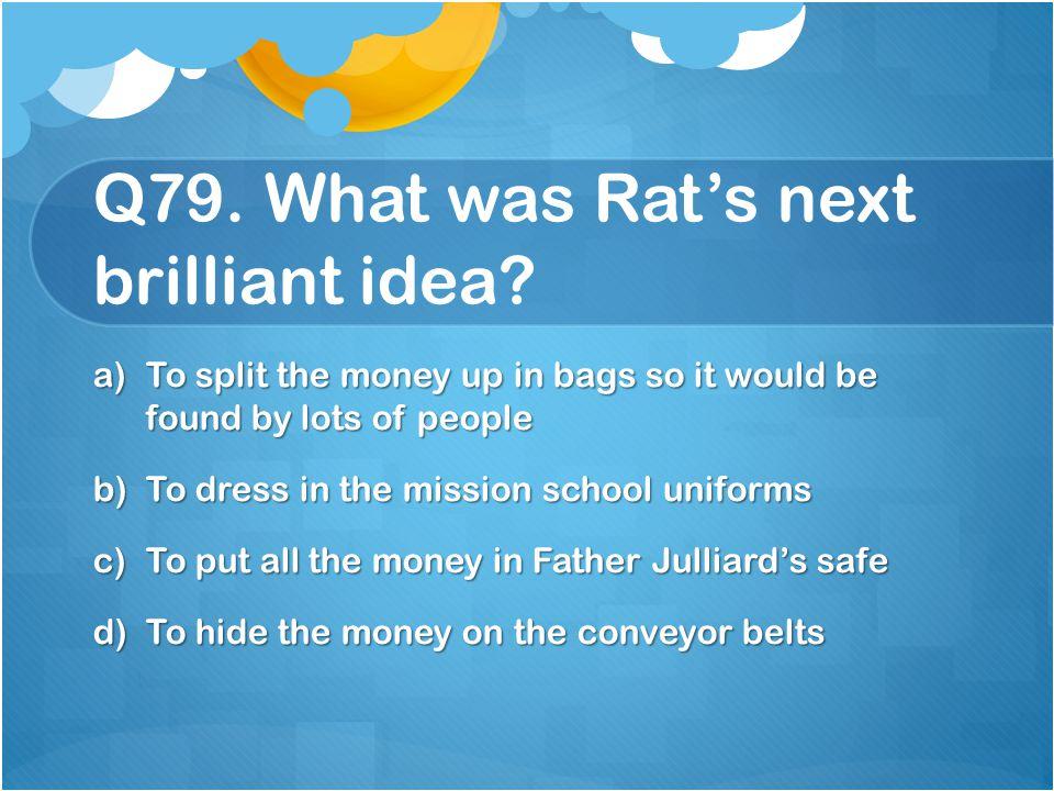 Q79. What was Rat's next brilliant idea