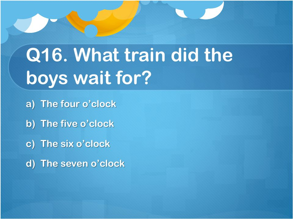 Q16. What train did the boys wait for