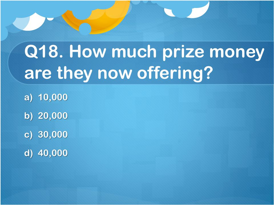 Q18. How much prize money are they now offering