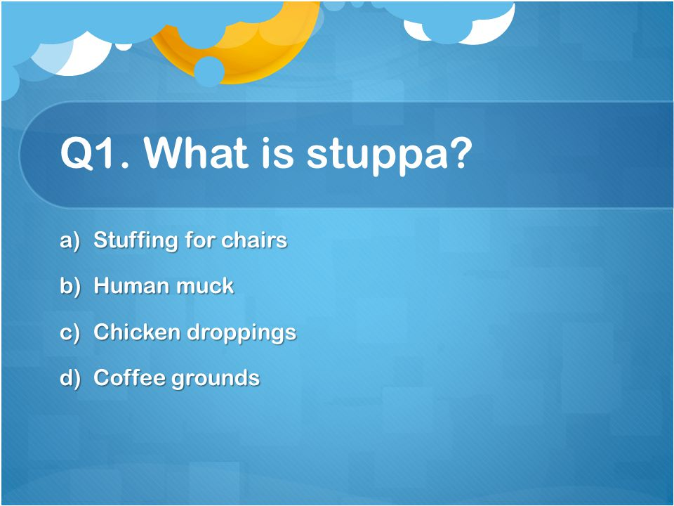 Q1. What is stuppa Stuffing for chairs Human muck Chicken droppings