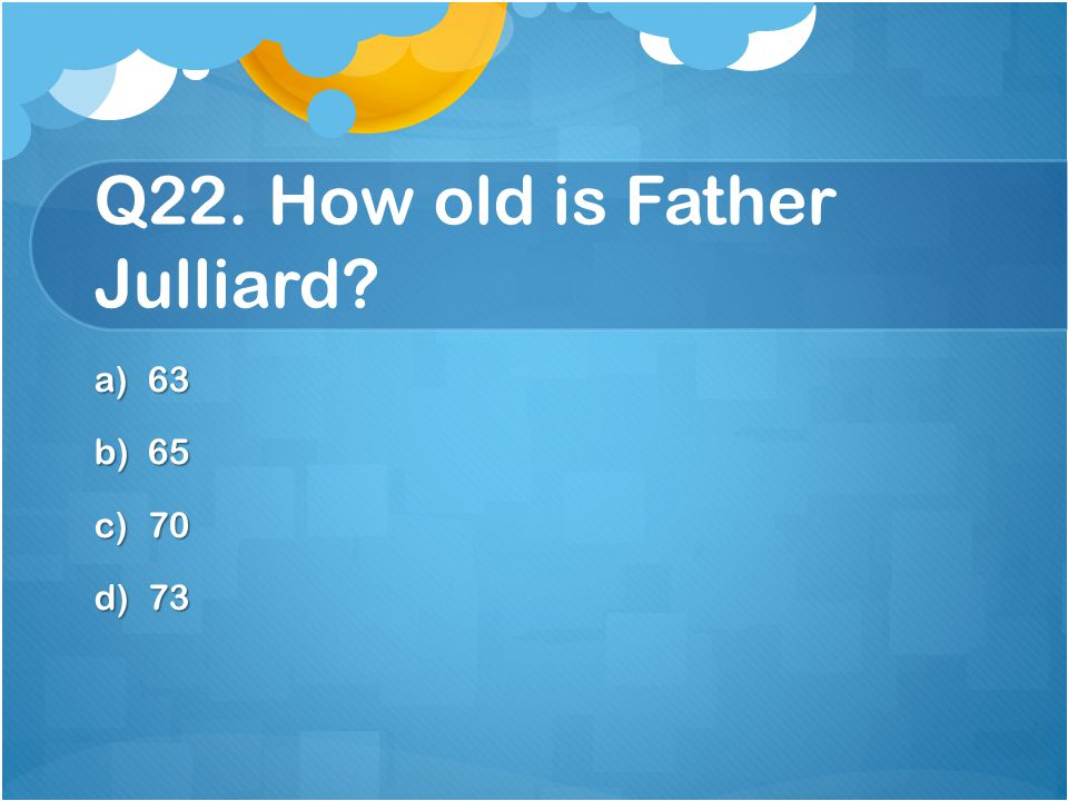 Q22. How old is Father Julliard