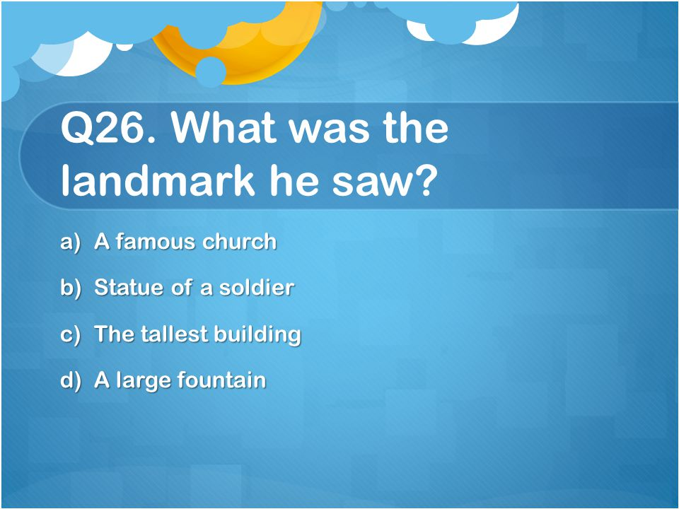 Q26. What was the landmark he saw