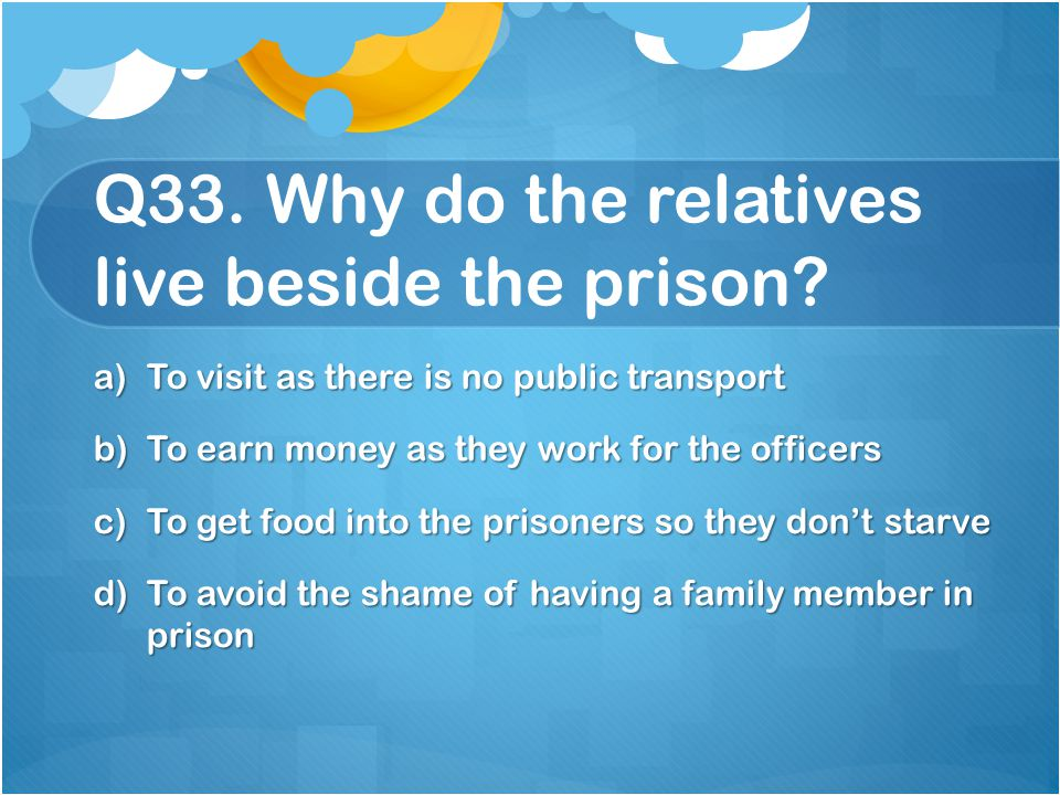 Q33. Why do the relatives live beside the prison