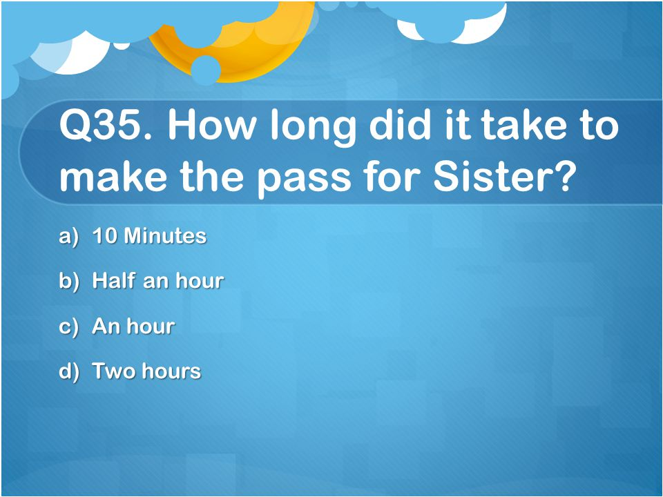 Q35. How long did it take to make the pass for Sister