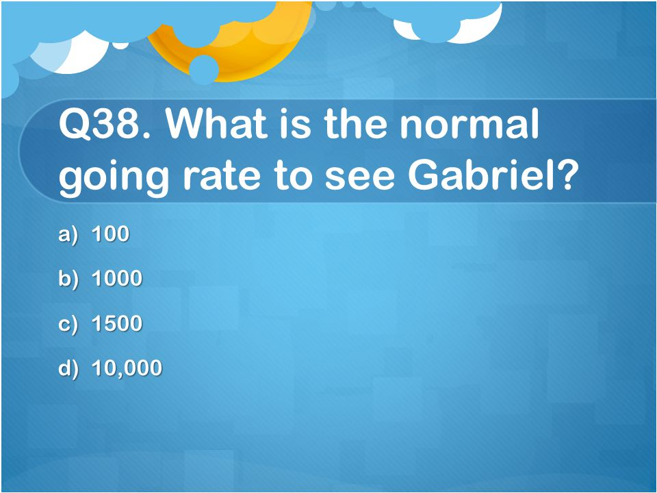 Q38. What is the normal going rate to see Gabriel