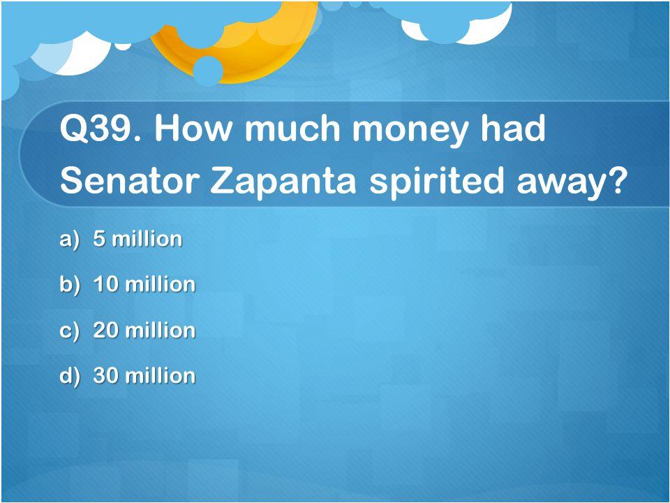 Q39. How much money had Senator Zapanta spirited away