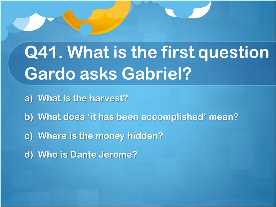 Q41. What is the first question Gardo asks Gabriel