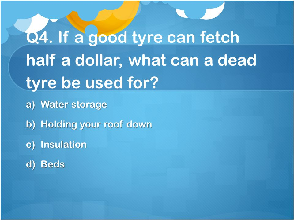 Q4. If a good tyre can fetch half a dollar, what can a dead tyre be used for
