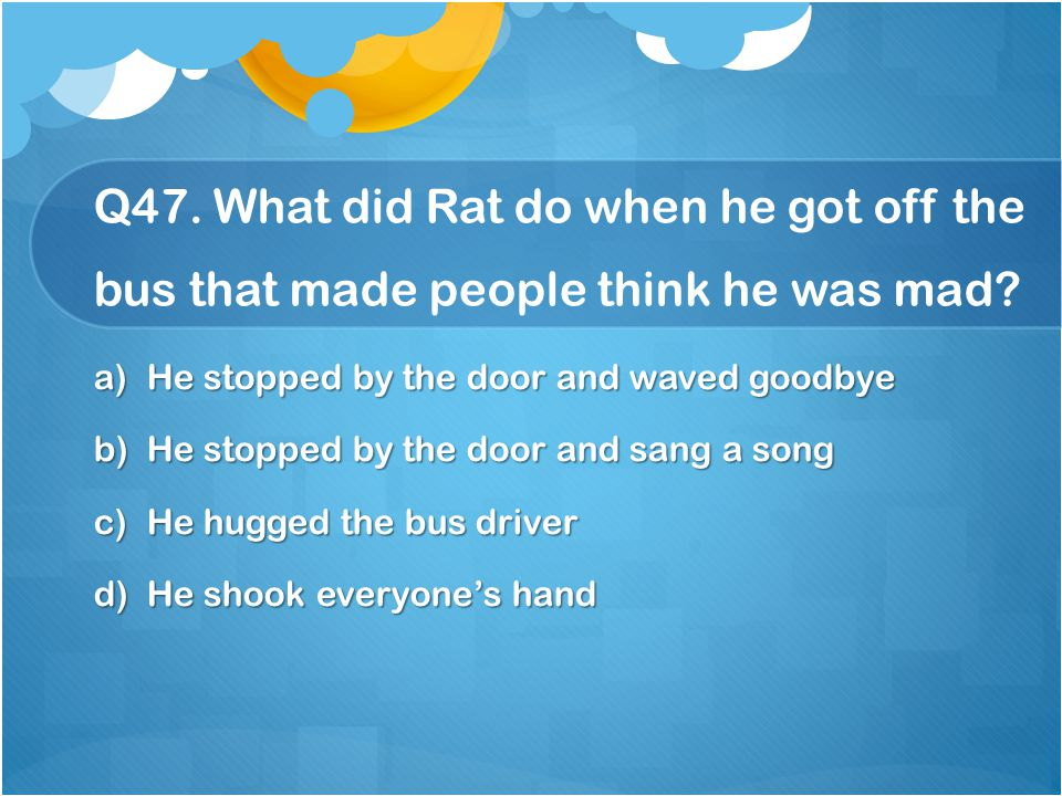 Q47. What did Rat do when he got off the bus that made people think he was mad