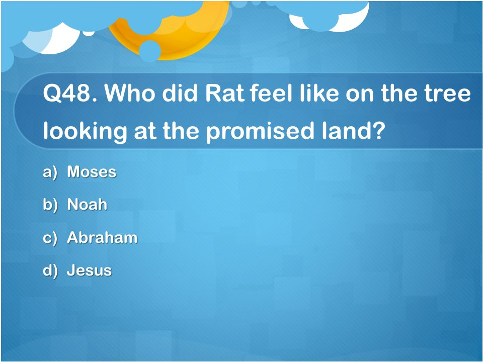 Q48. Who did Rat feel like on the tree looking at the promised land