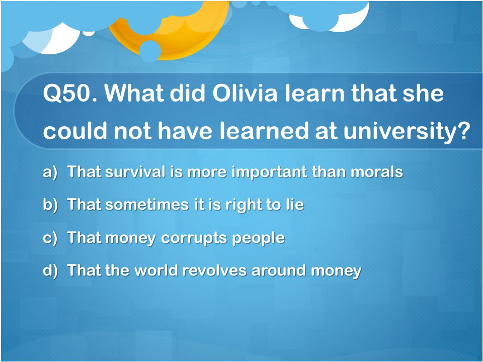 Q50. What did Olivia learn that she could not have learned at university