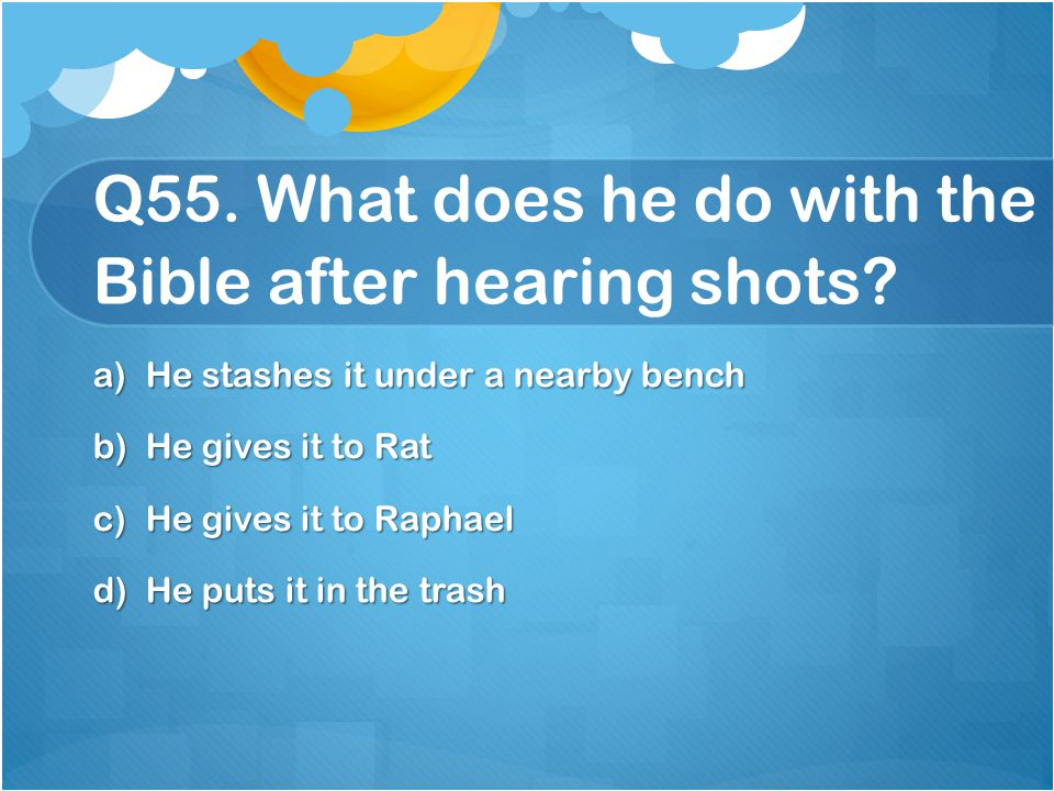 Q55. What does he do with the Bible after hearing shots