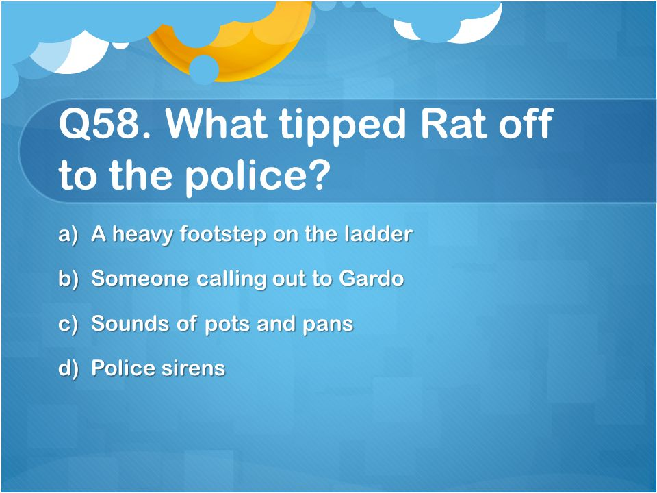 Q58. What tipped Rat off to the police