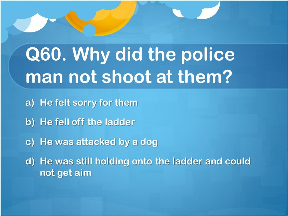 Q60. Why did the police man not shoot at them